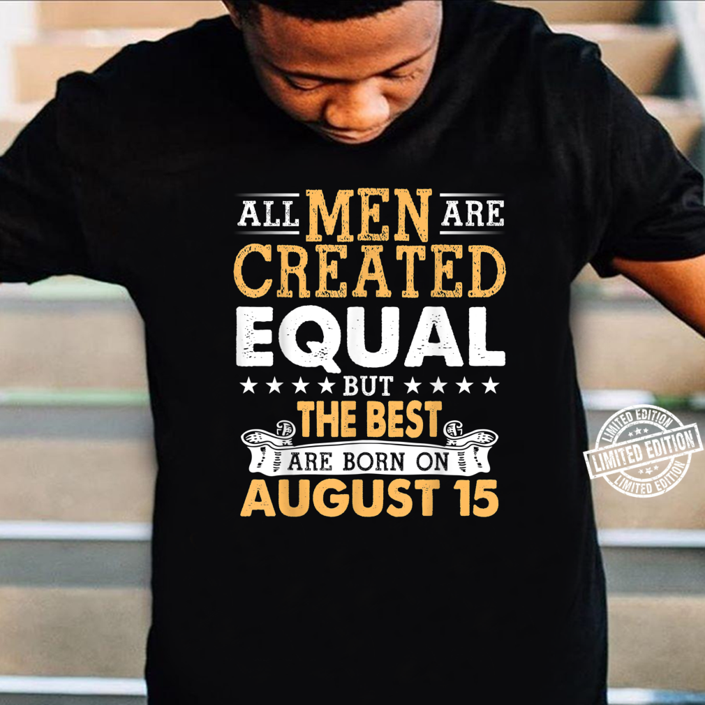 All Are Created Equal But The Best Are Born On August 15 Shirt