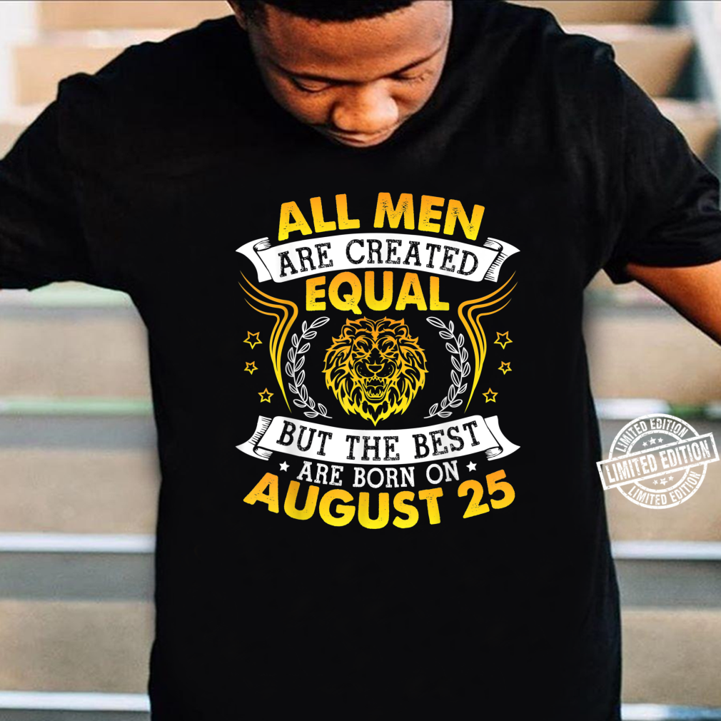 All Are Created Equal But The Best Are Born On August 25 Shirt