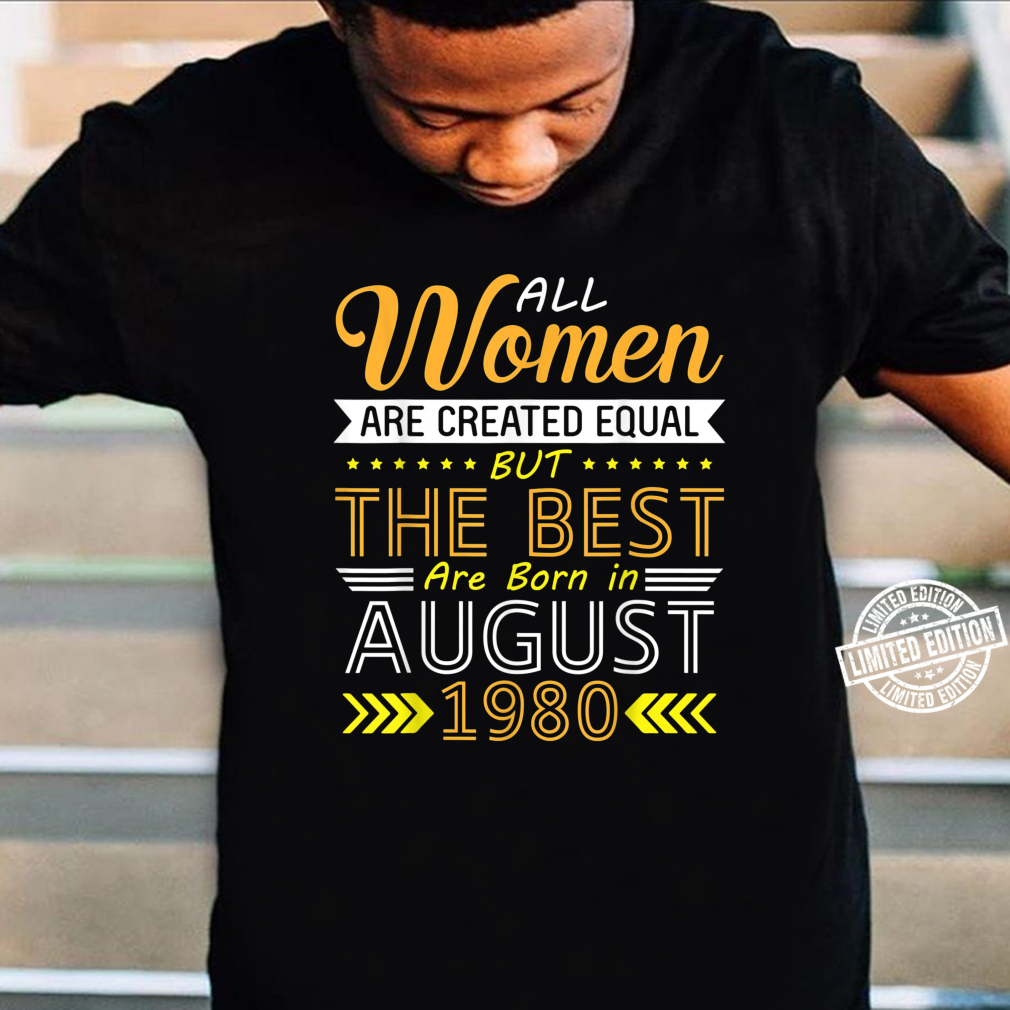 All Are Created Equal The Best Are Born In August 1980 Shirt