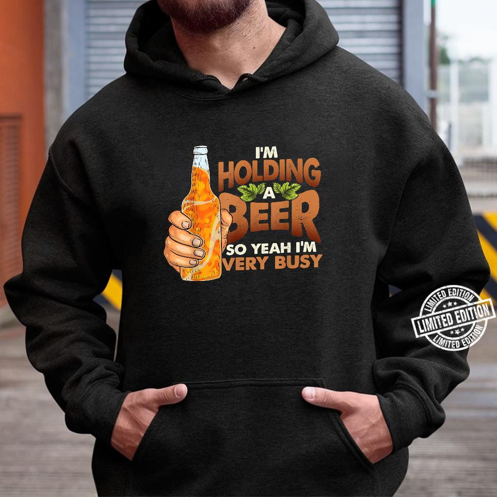 Busy I'm Holding a Beer Quote Shirt hoodie
