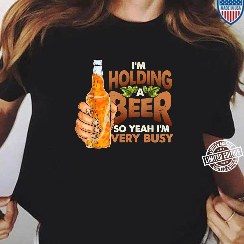 Busy I'm Holding a Beer Quote Shirt ladies tee