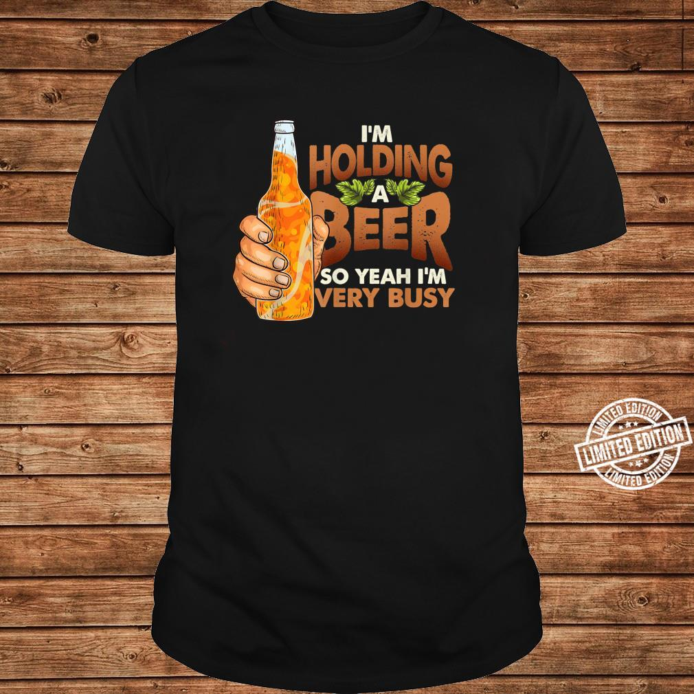 Busy I'm Holding a Beer Quote Shirt long sleeved