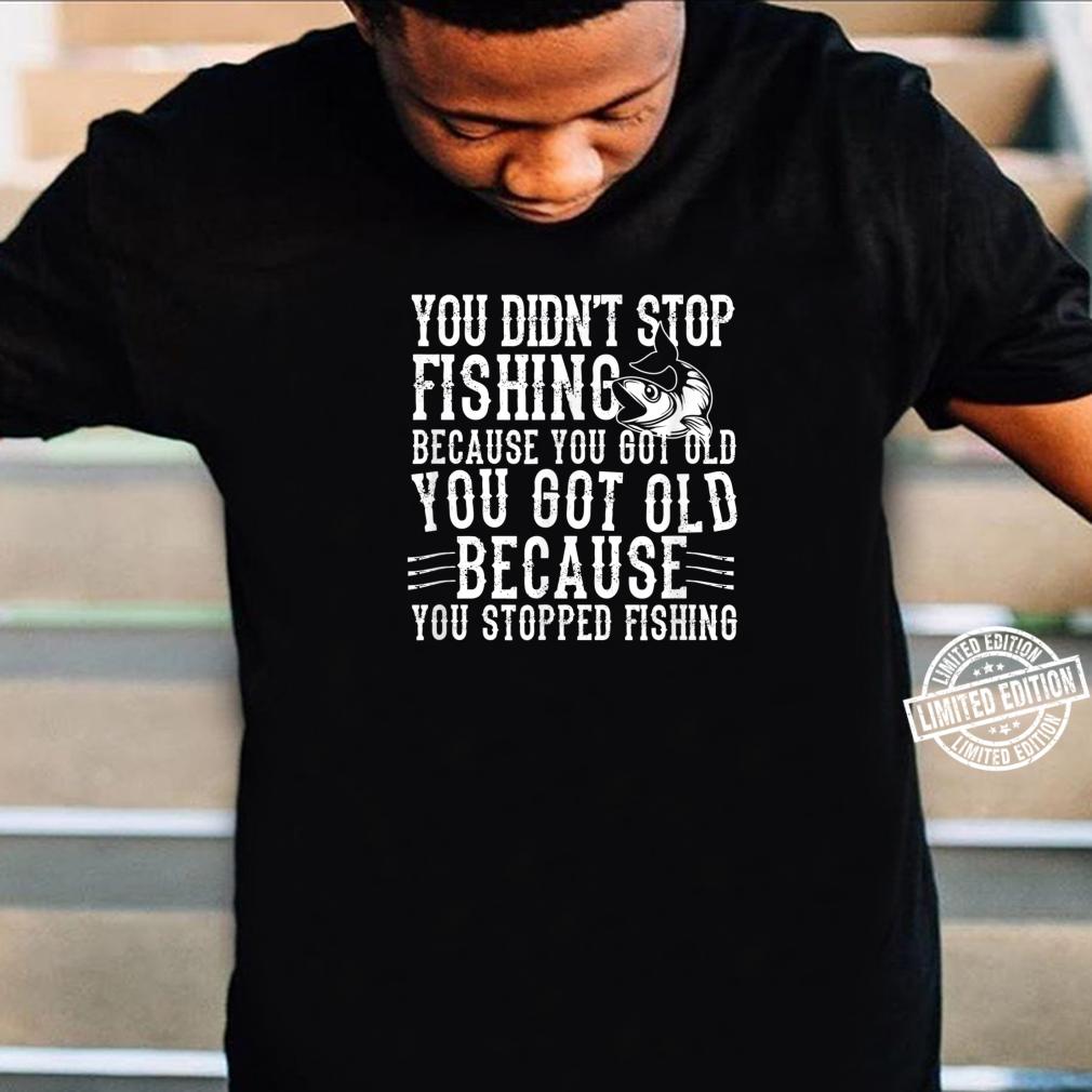 Fisher You Didn't Stop Fishing Because You Got Shirt