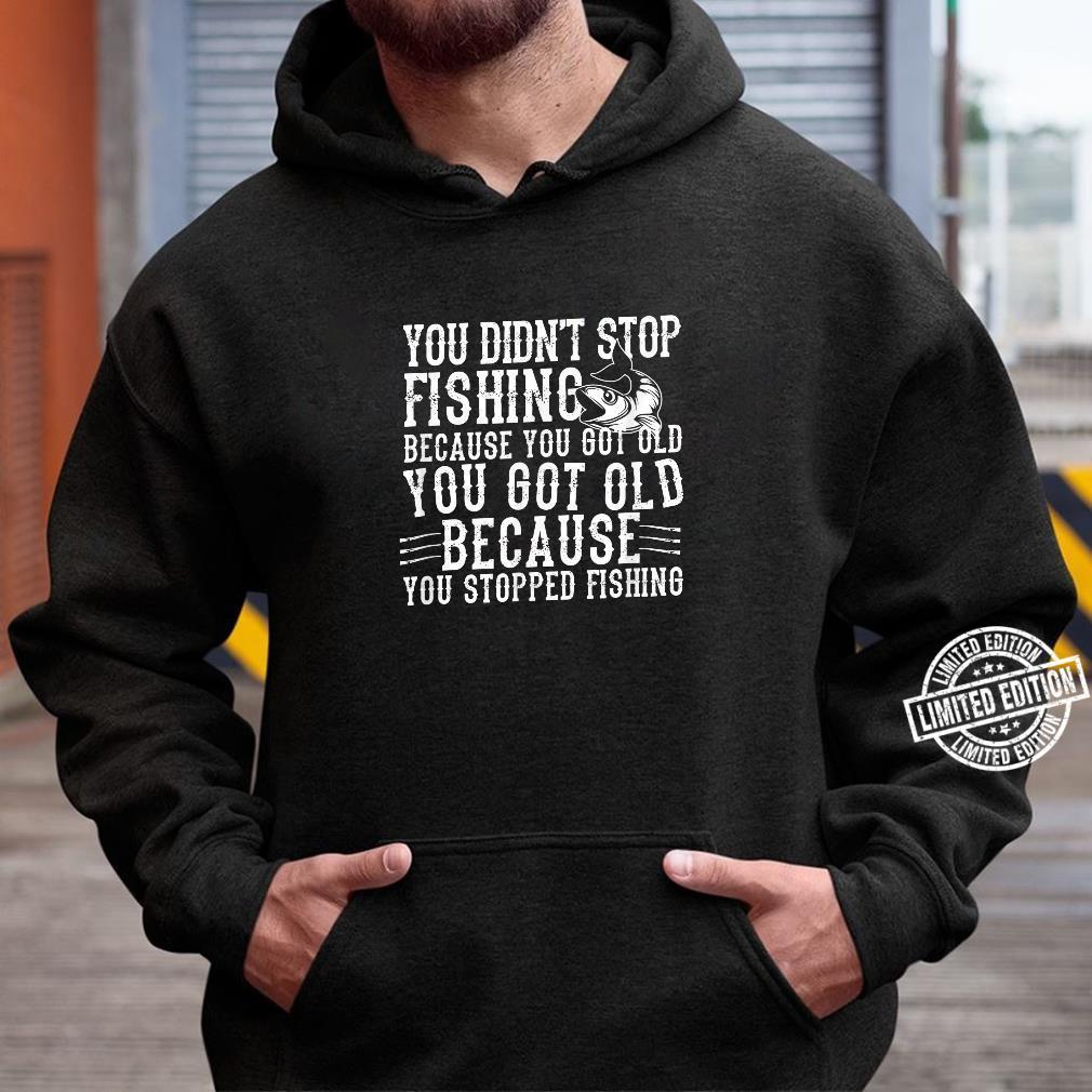 Fisher You Didn't Stop Fishing Because You Got Shirt hoodie