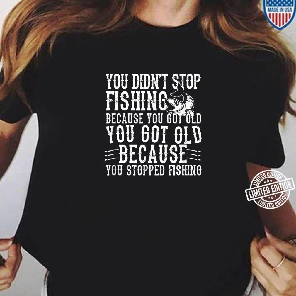 Fisher You Didn't Stop Fishing Because You Got Shirt ladies tee